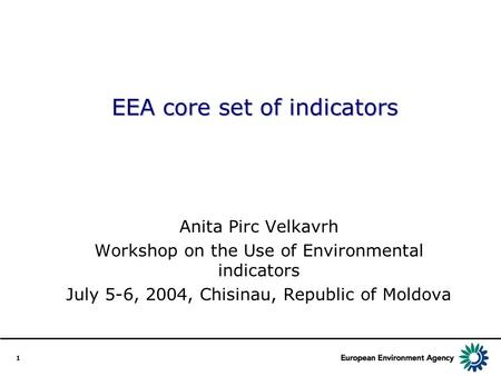 1 EEA core set of indicators Anita Pirc Velkavrh Workshop on the Use of Environmental indicators July 5-6, 2004, Chisinau, Republic of Moldova.
