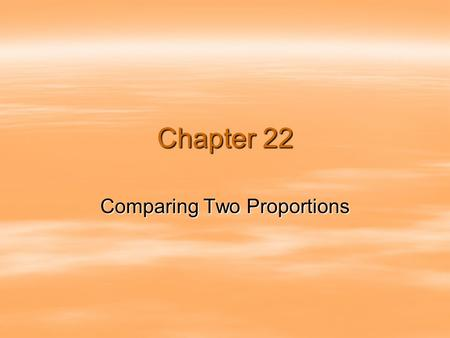 Chapter 22 Comparing Two Proportions.  Comparisons between two percentages are much more common than questions about isolated percentages.  We often.