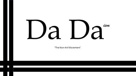 "Da ism 'The Non-Art Movement'. What is DaDaism? ""Dadaism was an art movement of the European avant-garde in the early 20 th century."" After researching."