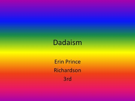 Dadaism Erin Prince Richardson 3rd. Dadaism Quote I speak only of myself since I do not wish to convince, I have no right to drag others into my river,