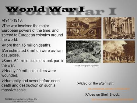 World War I  1914-1918.  The war involved the major European powers of the time, and spread to European colonies around the world.  More than 15 million.