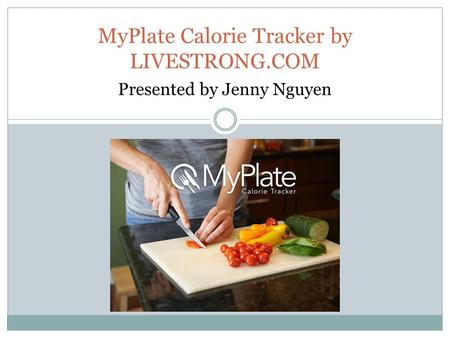 MyPlate Calorie Tracker by LIVESTRONG.COM Presented by Jenny Nguyen.