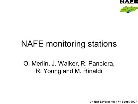 NAFE monitoring stations O. Merlin, J. Walker, R. Panciera, R. Young and M. Rinaldi 3 rd NAFE Workshop 17-18 Sept. 2007.