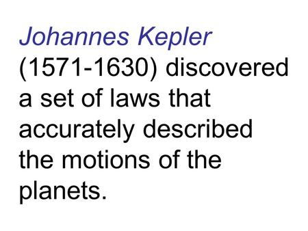 Johannes Kepler (1571-1630) discovered a set of laws that accurately described the motions of the planets.