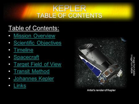 KEPLER TABLE OF CONTENTS Table of Contents: Mission Overview Scientific Objectives Timeline Spacecraft Target Field of View Transit Method Johannes Kepler.