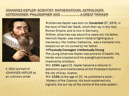  Johannes Kepler was born on December 27, 1571, in the town of Weil der Stadt, which then lay in the Holy Roman Empire, and is now in Germany.  When.