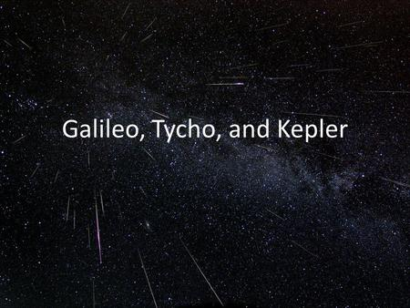 Galileo, Tycho, and Kepler. Galileo is considered the father of modern physics, and even modern science. He performed a variety of experiments, such as: