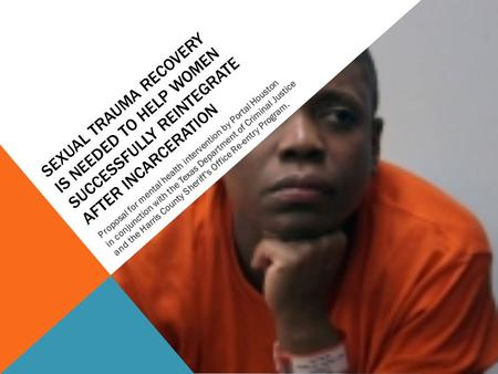 SEXUAL TRAUMA RECOVERY IS NEEDED TO HELP WOMEN SUCCESSFULLY REINTEGRATE AFTER INCARCERATION Proposal for mental health intervention by Portal Houston in.