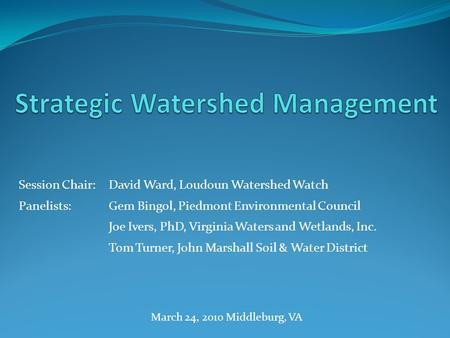 Session Chair:David Ward, Loudoun Watershed Watch Panelists:Gem Bingol, Piedmont Environmental Council Joe Ivers, PhD, Virginia Waters and Wetlands, Inc.