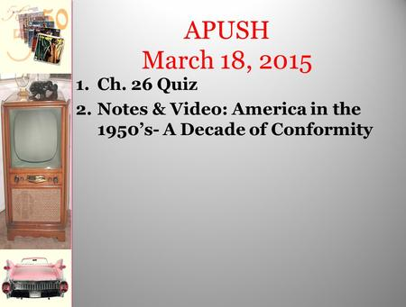 APUSH March 18, 2015 1.Ch. 26 Quiz 2.Notes & Video: America in the 1950's- A Decade of Conformity.