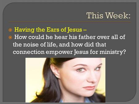  Having the Ears of Jesus –  How could he hear his father over all of the noise of life, and how did that connection empower Jesus for ministry?