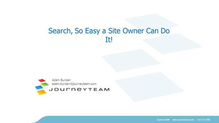 JourneyTEAM -  – 615.771.5300 Search, So Easy a Site Owner Can Do It! Adam Burden