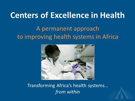 Centers of Excellence in Health A permanent approach to improving health systems in Africa Transforming Africa's health systems… from within.