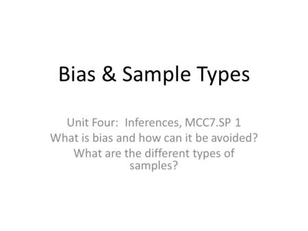 Bias & Sample Types Unit Four: Inferences, MCC7.SP 1 What is bias and how can it be avoided? What are the different types of samples?