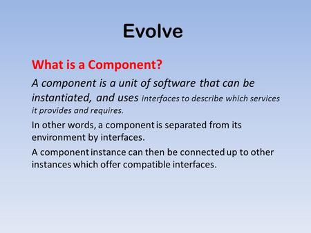 Evolve What is a Component? A component is a unit of software that can be instantiated, and uses interfaces to describe which services it provides and.