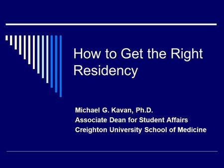 How to Get the Right Residency Michael G. Kavan, Ph.D. Associate Dean for Student Affairs Creighton University School of Medicine.
