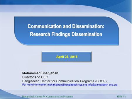 Bangladesh Center for Communication Programs Slide # 1 Communication and Dissemination: Research Findings Dissemination April 23, 2015 Mohammad Shahjahan.