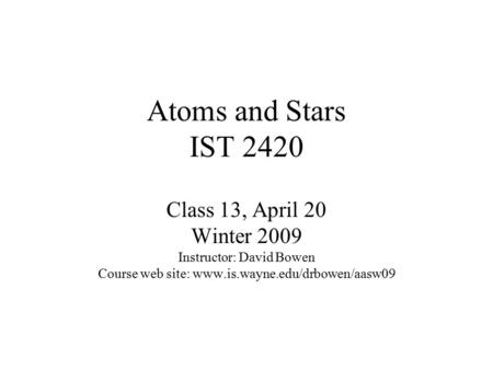 Atoms and Stars IST 2420 <strong>Class</strong> 13, April 20 Winter 2009 Instructor: David Bowen Course web site: www.is.wayne.edu/drbowen/aasw09.
