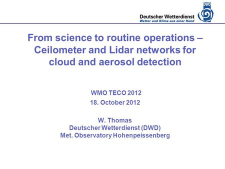 From science to routine operations – Ceilometer and Lidar networks for cloud and aerosol detection WMO TECO 2012 18. October 2012 W. Thomas Deutscher Wetterdienst.