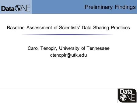 Preliminary Findings Baseline Assessment of Scientists' Data Sharing Practices Carol Tenopir, University of Tennessee