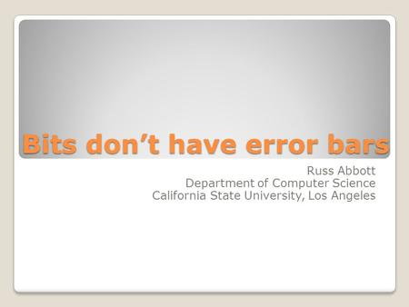 Bits don't have error bars Russ Abbott Department of Computer Science California State University, Los Angeles.