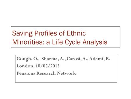 Saving Profiles of Ethnic Minorities: a Life Cycle Analysis Gough, O., Sharma, A., Carosi, A., Adami, R. London, 10/05/2013 Pensions Research Network.