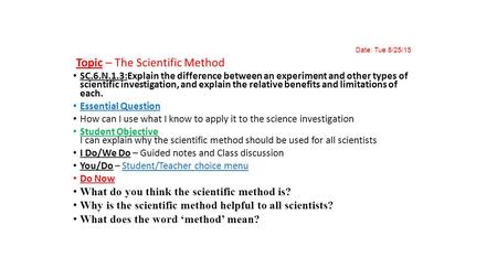 Date: Tue 8/25/15 Topic – The Scientific Method SC.6.N.1.3:Explain the difference between an experiment and other types of scientific investigation, and.