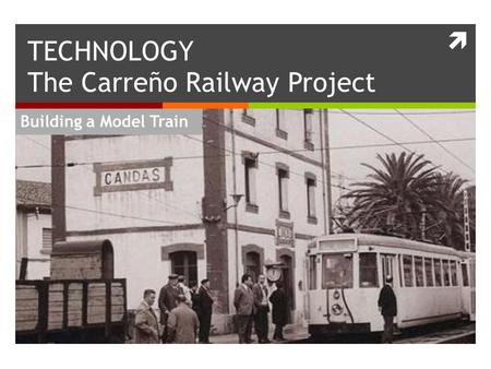  Building a Model Train TECHNOLOGY The Carreño Railway Project.