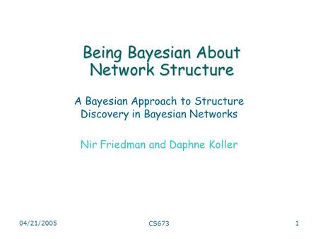 04/21/2005 CS673 1 Being Bayesian About Network Structure A Bayesian Approach to Structure Discovery in Bayesian Networks Nir Friedman and Daphne Koller.
