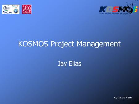 August 2 and 3, 2010 KOSMOS Project Management Jay Elias.