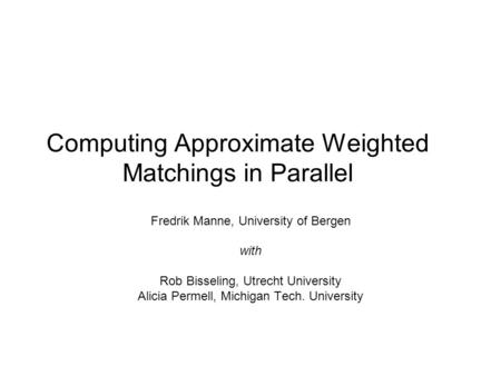 Computing Approximate Weighted Matchings in Parallel Fredrik Manne, University of Bergen with Rob Bisseling, Utrecht University Alicia Permell, Michigan.