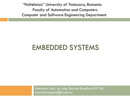 "EMBEDDED SYSTEMS ""Politehnica"" University of Timisoara, Romania Faculty of Automation and Computers Computer and Software Engineering Department Instructor:"