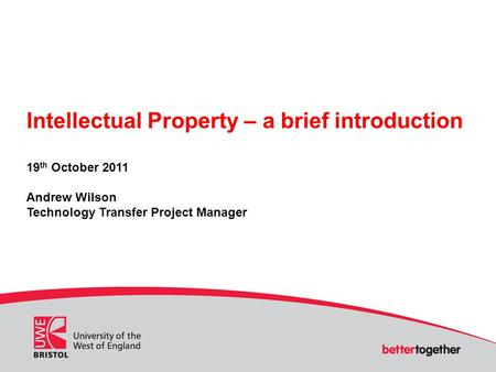 Intellectual Property – a brief introduction 19 th October 2011 Andrew Wilson Technology Transfer Project Manager.