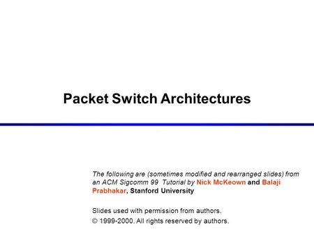 Packet Switch Architectures The following are (sometimes modified and rearranged slides) from an ACM Sigcomm 99 Tutorial by Nick McKeown and Balaji Prabhakar,