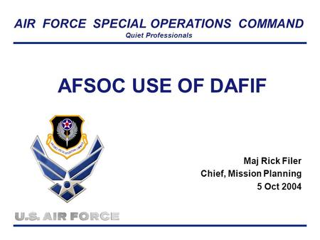 AIR FORCE SPECIAL OPERATIONS COMMAND Quiet Professionals AFSOC USE OF DAFIF Maj Rick Filer Chief, Mission Planning 5 Oct 2004.