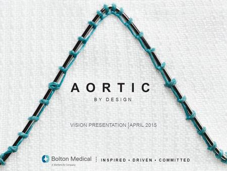 1 INSPIRED DRIVEN COMMITTED VISION PRESENTATION APRIL 2015 BY DESIGN AORTIC.
