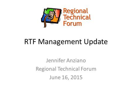 RTF Management Update Jennifer Anziano Regional Technical Forum June 16, 2015.