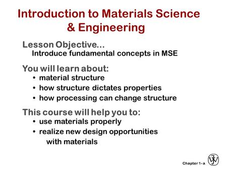 Chapter 1- Introduction to Materials Science & Engineering Lesson Objective... Introduce fundamental concepts in MSE You will learn about: material structure.