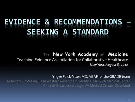 The New York Academy of Medicine Teaching Evidence Assimilation for Collaborative Healthcare New York, August 8, 2012 Yngve Falck-Ytter, MD, AGAF for the.