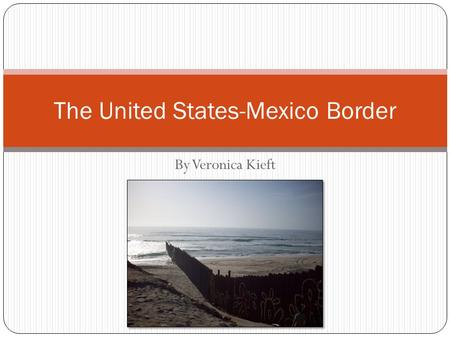 By Veronica Kieft The United States-Mexico Border.