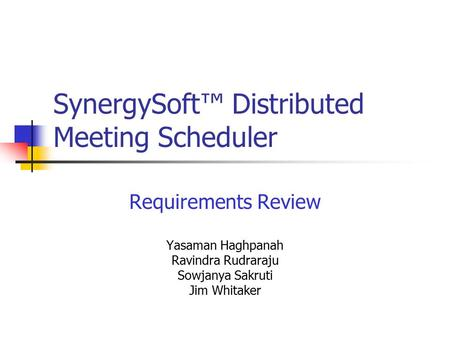 SynergySoft™ Distributed Meeting Scheduler Requirements Review Yasaman Haghpanah Ravindra Rudraraju Sowjanya Sakruti Jim Whitaker.