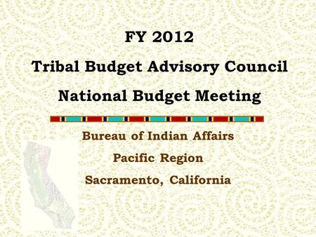 FY 2012 Tribal Budget Advisory Council National Budget Meeting Bureau of Indian Affairs Pacific Region Sacramento, California.