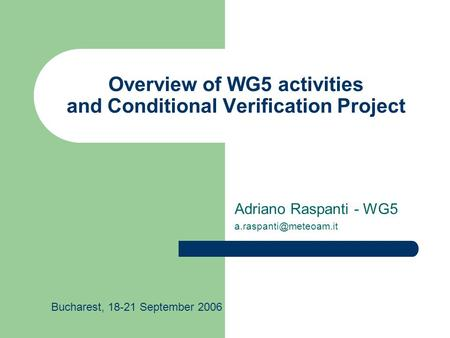 Overview of WG5 activities and Conditional Verification Project Adriano Raspanti - WG5 Bucharest, 18-21 September 2006.