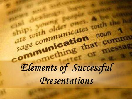 Elements of Successful Presentations. Objectives You will gain an understanding of the elements of successful presentations, resulting in improved communication.