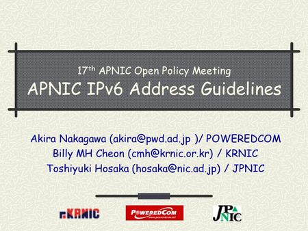 17 th APNIC Open Policy Meeting APNIC IPv6 Address Guidelines Akira Nakagawa )/ POWEREDCOM Billy MH Cheon / KRNIC Toshiyuki.