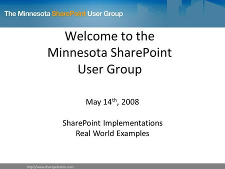 Welcome to the Minnesota SharePoint User Group May 14 th, 2008 SharePoint Implementations Real World Examples.