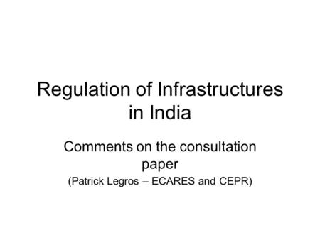 Regulation of Infrastructures in India Comments on the consultation paper (Patrick Legros – ECARES and CEPR)