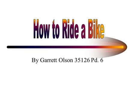 By Garrett Olson 35126 Pd. 6. Materials Needed A bike Proper safety equipment A rider.