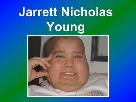 Jarrett Nicholas Young. Jarrett was my younger brother. He was born December 21, 1990. On December 23, 1994 at the age of four he was diagnosed with Leukemia.