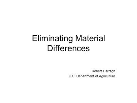 Eliminating Material Differences Robert Darragh U.S. Department of Agriculture.